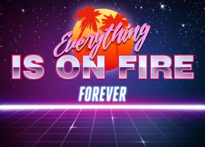 EVERYTHING IS ON FIRE FOREVER